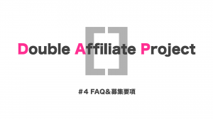 【Double Affiliate Project】FAQ&募集要項#4